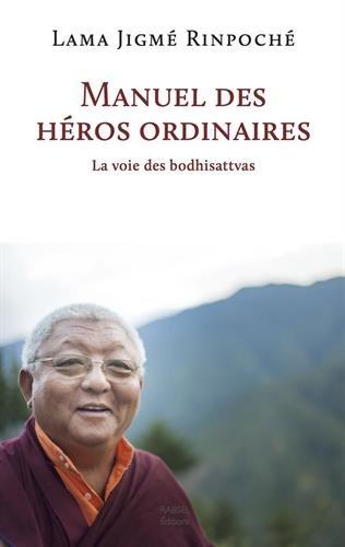 Lama Jigmé Rinpoché - Manuel des héros ordinaires - La voie des bodhisattvas